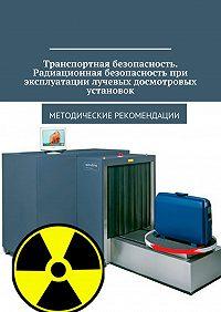 Владимир Ушаков -Транспортная безопасность. Радиационная безопасность при эксплуатации лучевых досмотровых установок. Методические рекомендации