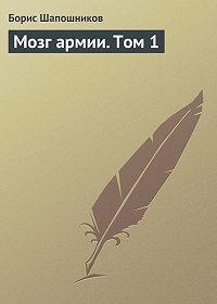 Борис Шапошников -Мозг армии. Том 1