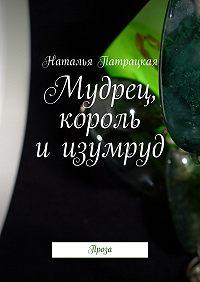 Наталья Патрацкая -Мудрец, король иизумруд. Проза