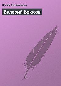 Юлий Айхенвальд -Валерий Брюсов
