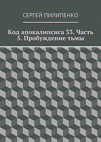 Сергей Пилипенко - Код апокалипсиса 33. Часть 5. Пробуждениетьмы