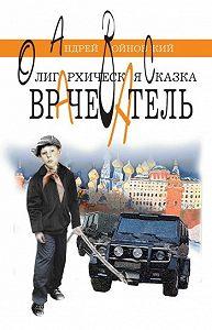 Андрей Сергеевич Войновский -Врачеватель. Олигархическая сказка