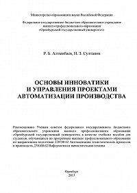 Равиль Алтынбаев, Наиль Султанов - Основы инноватики и управления проектами автоматизации производства