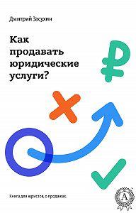 Дмитрий Засухин - Юридический маркетинг. Как продавать юридические услуги?