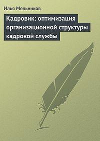 Илья Мельников - Кадровик: оптимизация организационной структуры кадровой службы