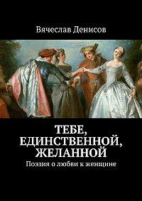 Вячеслав Денисов -Тебе, единственной, желанной. Поэзия олюбви кженщине