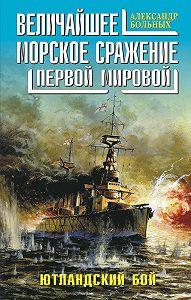 Александр Больных -Величайшее морское сражение Первой Мировой. Ютландский бой