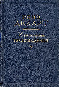 Рене Декарт -Рассуждение о методе, чтобы верно направлять свой разум и отыскивать истину в науках