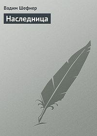 Вадим Шефнер - Наследница