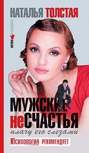 Наталья Толстая -Мужские несчастья. Плачу его слезами