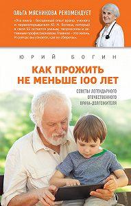 Юрий Богин -Как прожить не меньше 100 лет. Советы легендарного отечественного врача