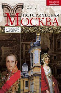 Денис Дроздов -Историческая Москва. Увлекательный путеводитель по центру нашего города