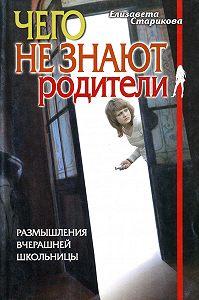 Елизавета Старикова -Чего не знают родители. Размышления вчерашней школьницы