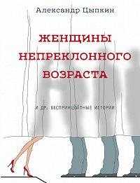Александр Цыпкин - Женщины непреклонного возраста идр.беспринцЫпные рассказы
