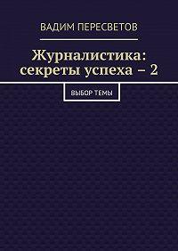 Вадим Пересветов -Журналистика: секреты успеха – 2. Выбортемы
