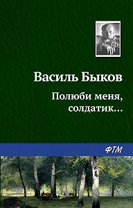 Василь Быков -Полюби меня, солдатик…
