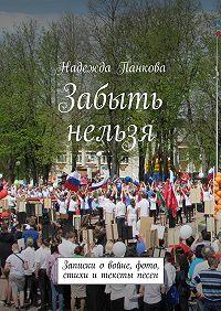 Надежда Панкова -Забыть нельзя. Записки о войне,фото,стихи и тексты песен