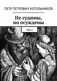 Петр Котельников - Несудимы, ноосуждены. ТомII