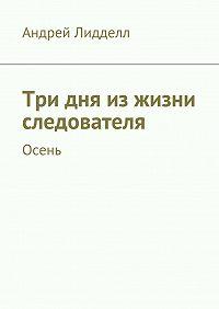 Андрей Лидделл - Три дня изжизни следователя