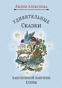 Лидия Алексеева -Удивительные сказки бабушкиной бабушки Елены