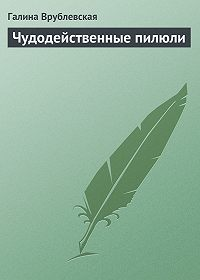 Галина Врублевская - Чудодейственные пилюли