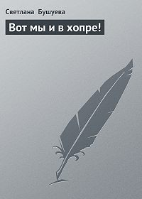 Светлана Бушуева - Вот мы и в хопре!