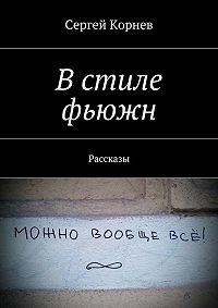 Сергей Корнев - Встиле фьюжн. Рассказы