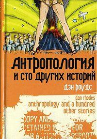 Дэн Роудс -Антропология и сто других историй