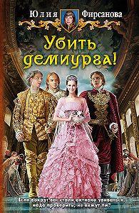 Юлия Алексеевна Фирсанова -Убить демиурга!