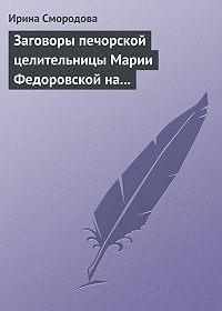 Ирина Смородова -Заговоры печорской целительницы Марии Федоровской на удачу и богатство