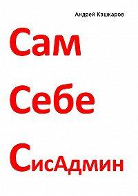Андрей Кашкаров - Сам себе сисадмин. Победа над «домашним» компьютером