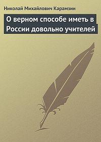 Николай Карамзин -О верном способе иметь в России довольно учителей