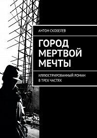 Антон Скобелев -Город мертвой мечты. Иллюстрированный роман в трех частях