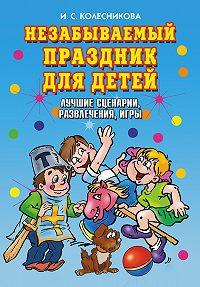 Ирина Сергеевна Колесникова -Незабываемый праздник для детей. Лучшие сценарии, развлечения, игры