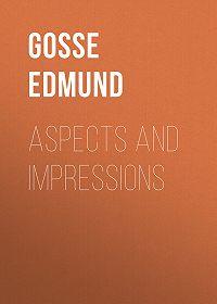 Edmund Gosse -Aspects and Impressions