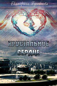 Екатерина Гусейнова - Хрустальное сердце