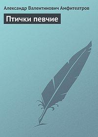 Александр Амфитеатров -Птички певчие