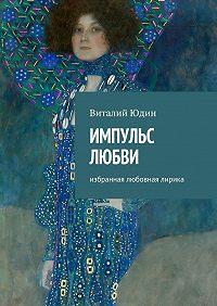 Виталий Юдин -Импульс любви. Избранная любовная лирика