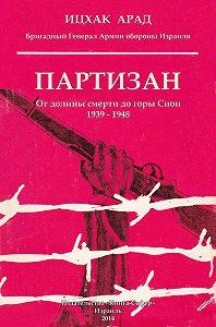 Арад Ицхак -Партизан. От долины смерти до горы Сион. 1939–1948