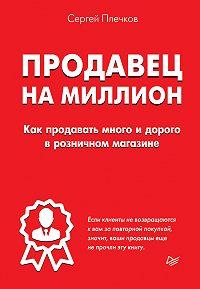 Сергей Плечков -Продавец на миллион. Как продавать много и дорого в розничном магазине