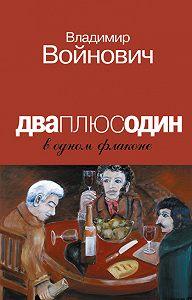 Владимир Войнович - Дваплюсодин в одном флаконе (сборник)