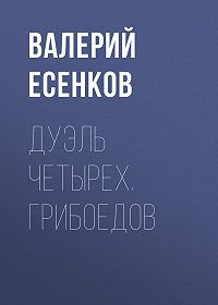 Валерий Есенков -Дуэль четырех. Грибоедов