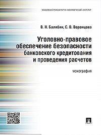 Василий Балябин -Уголовно-правовое обеспечение безопасности банковского кредитования и проведения расчетов. Монография
