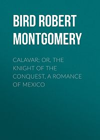 Robert Bird -Calavar; or, The Knight of The Conquest, A Romance of Mexico