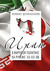 Исмаил Денильханов -Иран в мировой политике на рубеже XX—XXI вв.