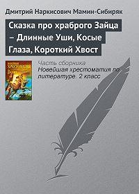 Дмитрий Мамин-Сибиряк -Сказка про храброго Зайца – Длинные Уши, Косые Глаза, Короткий Хвост