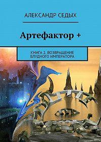 Александр Седых -Артефактор +. Книга 2. Возвращение блудного императора