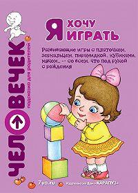 Юлия Разенкова, М. Андросова, Светлана Груничева - Я хочу играть. Развивающие игры с платочком, зеркальцем, пирамидкой, кубиками, мячом… – со всем, что под рукой с рождения