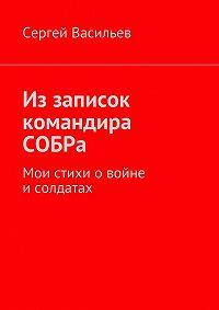 Сергей Васильев - Из записок командира СОБРа. Мои стихи о войне и солдатах