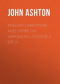 John Ashton -English Caricature and Satire on Napoleon I. Volume II (of 2)